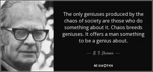... . It offers a man something to be a genius about. - B. F. Skinner