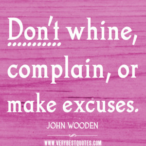 Don't whine, complain, or make excuses.
