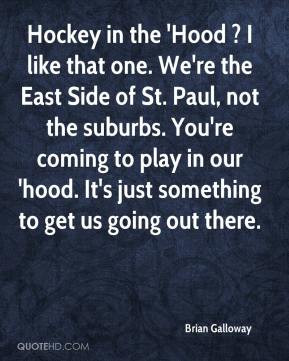Brian Galloway - Hockey in the 'Hood ? I like that one. We're the East ...