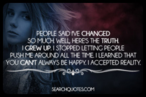 People said I've changed so much. Well, here's the truth. I grew up. I ...