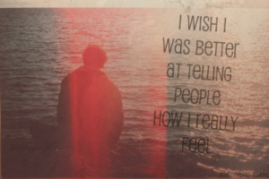 wish i was better at telling people how i really feel.