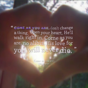 Quotes Picture: come as you are, don't change a thing open your heart ...
