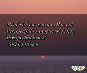 Deal with me as a man. I'm not disrespectful to anyone who's not ...