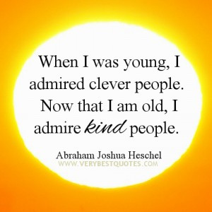 ... . Now that I am old, I admire kind people. ~Abraham Joshua Heschel