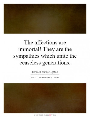 ... the sympathies which unite the ceaseless generations Picture Quote #1
