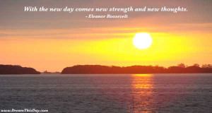 With the new day comes new strength and new thoughts .