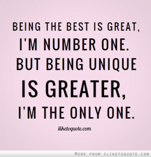 ... one. But being unique is greater, I'm the only one. - iLiketoquote.com