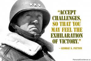 """... that you may feel the exhilaration of victory."""" ~ George S. Patton"""