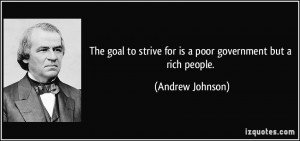 ... to strive for is a poor government but a rich people. - Andrew Johnson