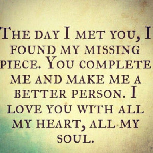 day I met you, I found my missing piece. You complete me and make me ...