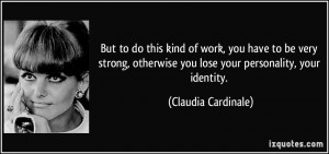 ... you lose your personality, your identity. - Claudia Cardinale