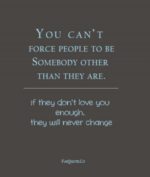 You Can't Force People To Be Somebody Other Than They Are. If They ...