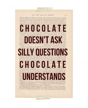 Funny art quote: Chocolate Doesn't Ask Silly Questions at ...