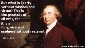But what is liberty without wisdom and virtue? This is the greatest of ...