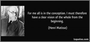 ... have a clear vision of the whole from the beginning. - Henri Matisse