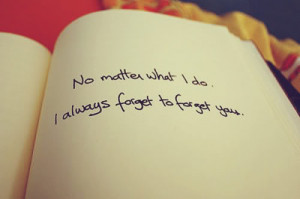 No matter what I do. I always forget to forget you.