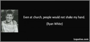 Even at church, people would not shake my hand. - Ryan White