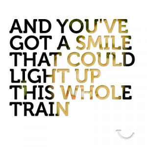 ... you've got a smile that could light up this whole train. #quotes #typo