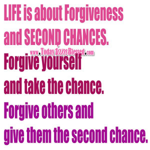 ... chances. Forgive yourself and take the chance. Forgive others and give