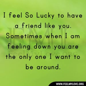 Lucky to have a friend like you. Sometimes when I am feeling down you ...