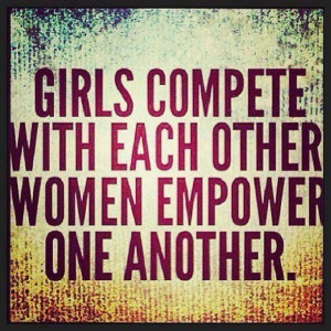 Quote: Girls COMPETE with each other. Women EMPOWER one another ...