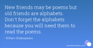 New friends may be poems but old friends are alphabets. Don't forget ...
