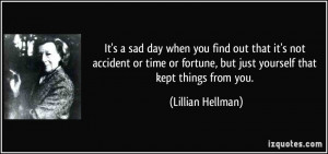 It's a sad day when you find out that it's not accident or time or ...