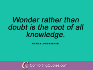 ... rather than doubt is the root of all knowledge. Abraham Joshua Heschel