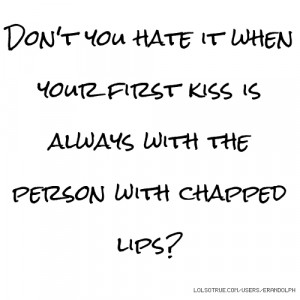 ... it when your first kiss is always with the person with chapped lips
