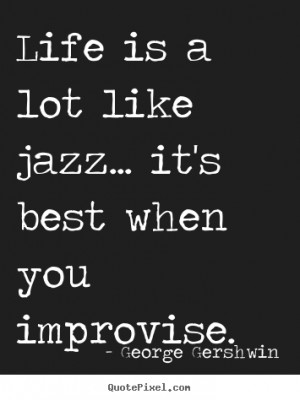 Quotes about life - Life is a lot like jazz... it's best when you ...