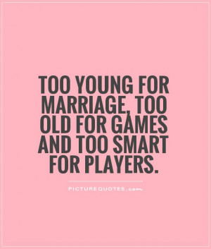 ... marriage, too old for games and too smart for players Picture Quote #1