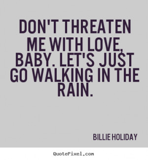 ... quote about love - Don't threaten me with love, baby. let's just