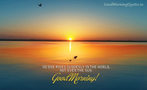 10) No one rises suddenly in the world, not even the Sun. Good Morning