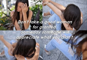 don't take a good woman for granted, someday someone will appreciate ...
