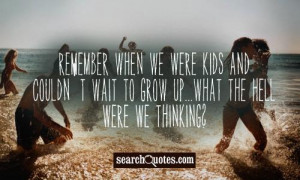 ... kids and couldn't wait to grow up...what the hell were we thinking