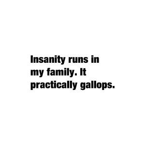 runs in my family. It practically gallops.