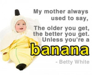 The older you get, the better you get. Unless you're a banana.