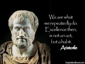 We are what we repeatedly do. Excellence then, is not an act, but a ...