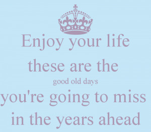 Enjoy your life these are the good old days you're going to miss in ...