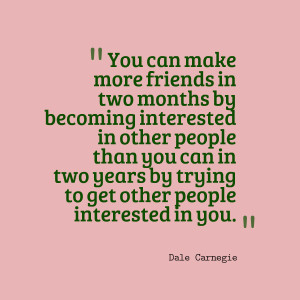 You can make more friends in two months by becoming interested in ...