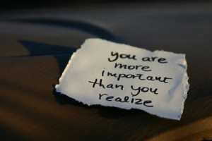 You are more important than you realize.""