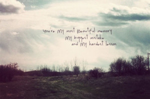 You're MY most Beautiful memory MY biggest mistake and MY hardest ...