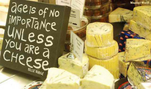 Age is of no importance unless you are a CHEESE""