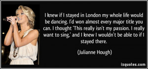 if I stayed in London my whole life would be dancing. I'd won almost ...
