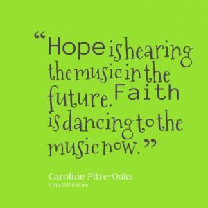 Quotes Picture: hope is hearing the music in the future faith is ...