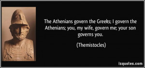 ... ; you, my wife, govern me; your son governs you. - Themistocles