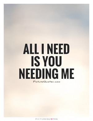 All I Need Is You Needing Me Quote | Picture Quotes & Sayings