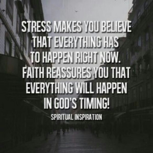 Stress makes you believe that everything has to happen right now ...