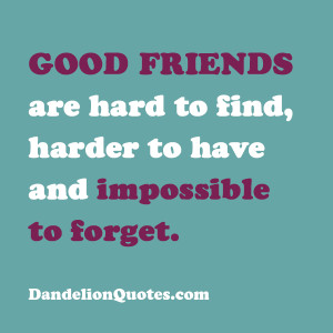Good Friends Are Hard To Find Harder To Have And Impossible To Forget ...
