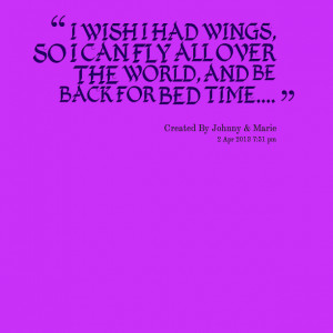 Quotes Picture: i wish i had wings, so i can fly all over the world ...